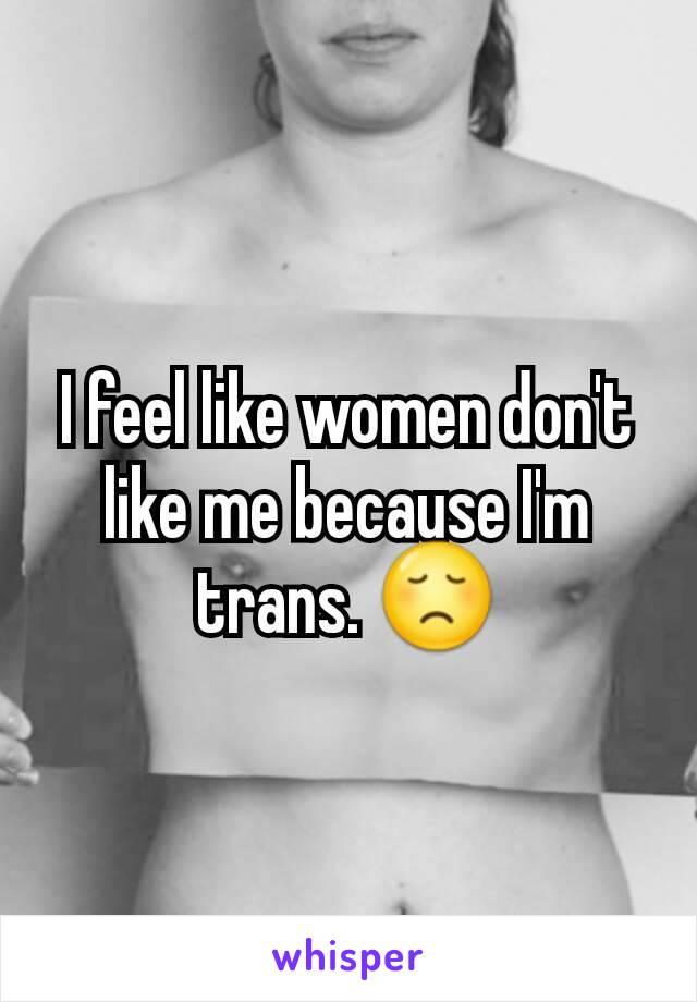 I feel like women don't like me because I'm trans. 😞