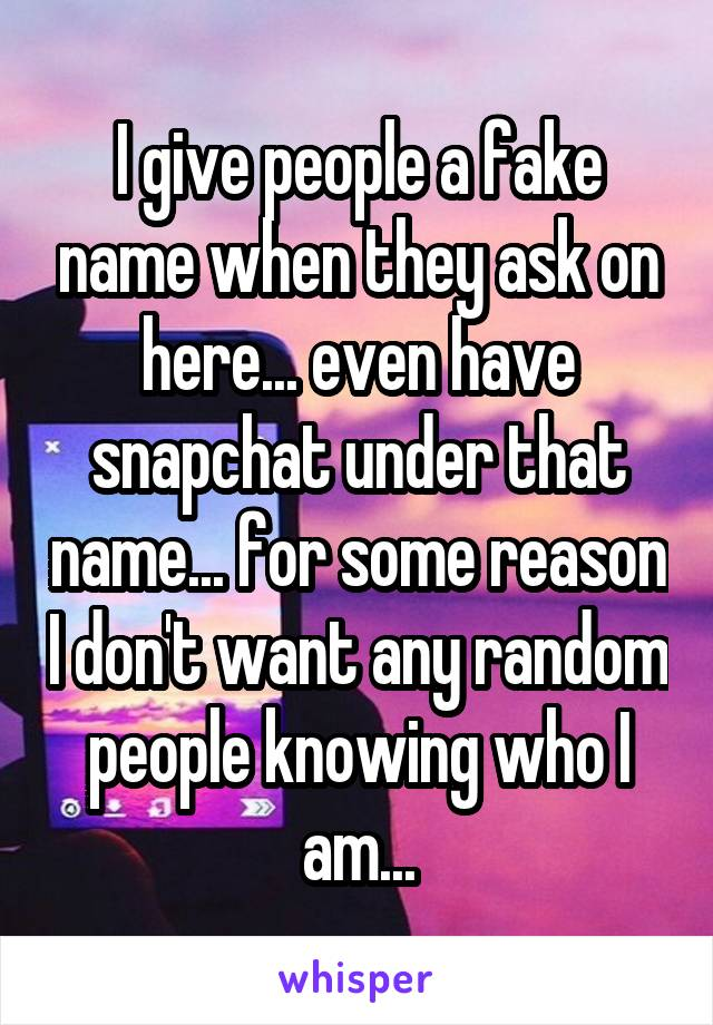 I give people a fake name when they ask on here... even have snapchat under that name... for some reason I don't want any random people knowing who I am...