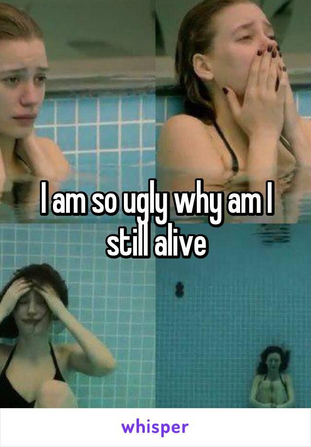 I am so ugly why am I still alive