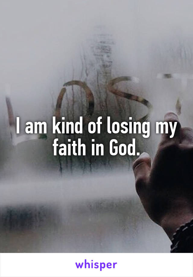 I am kind of losing my faith in God.