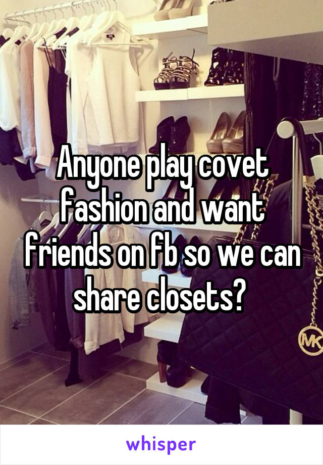 Anyone play covet fashion and want friends on fb so we can share closets?