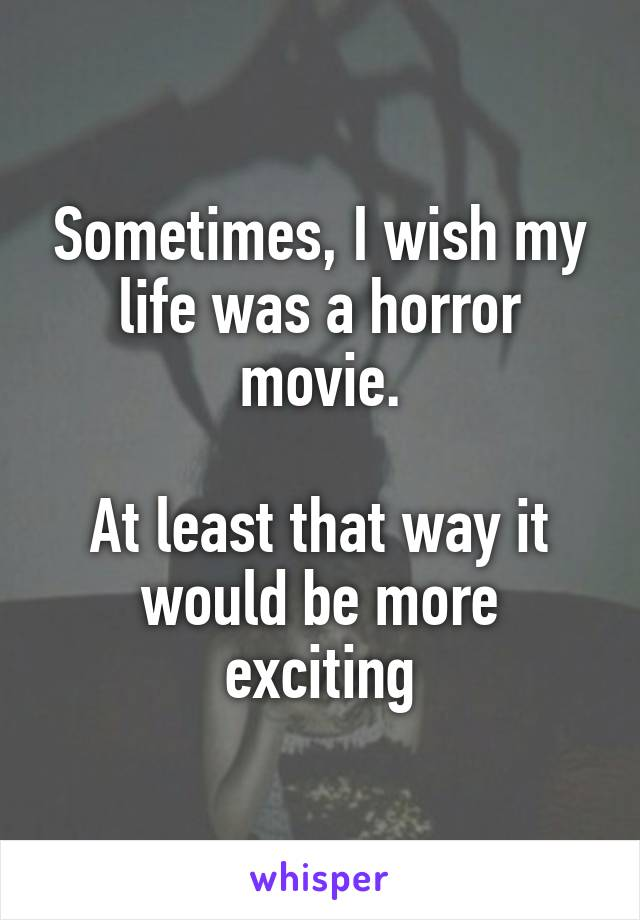Sometimes, I wish my life was a horror movie.  At least that way it would be more exciting