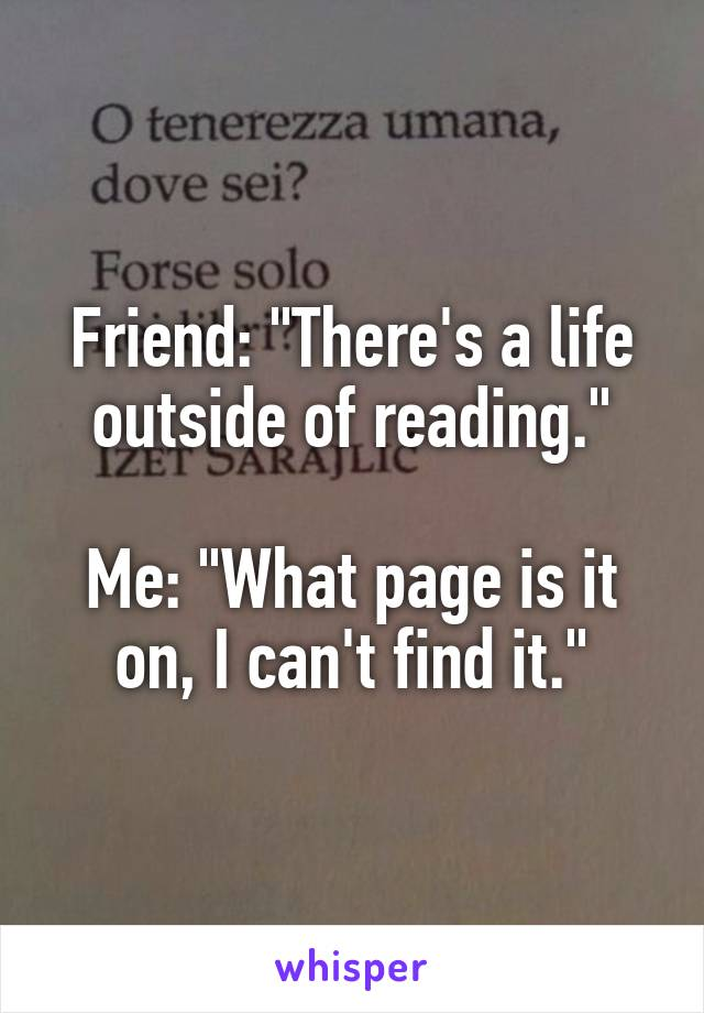 "Friend: ""There's a life outside of reading.""  Me: ""What page is it on, I can't find it."""