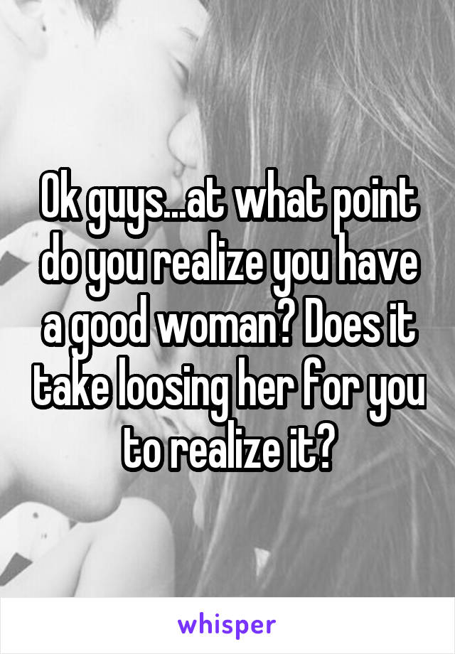 Ok guys...at what point do you realize you have a good woman? Does it take loosing her for you to realize it?