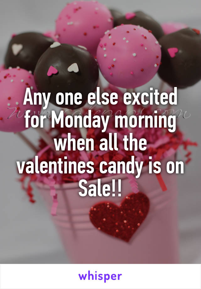 Any one else excited for Monday morning when all the valentines candy is on Sale!!