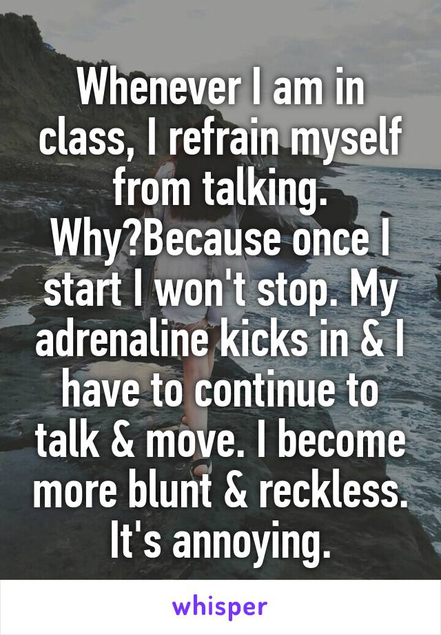 Whenever I am in class, I refrain myself from talking. Why?Because once I start I won't stop. My adrenaline kicks in & I have to continue to talk & move. I become more blunt & reckless. It's annoying.