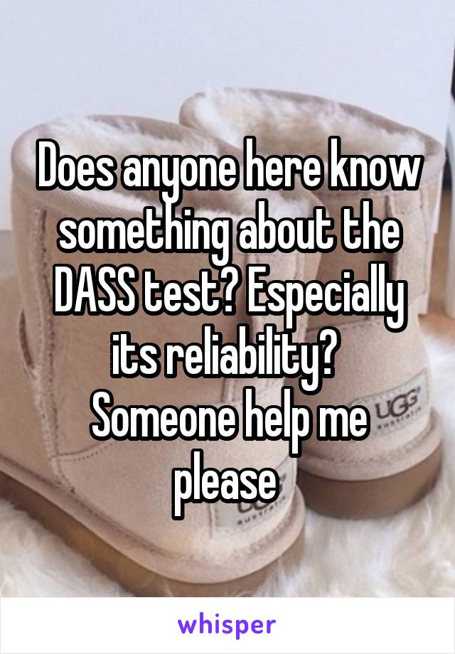 Does anyone here know something about the DASS test? Especially its reliability?  Someone help me please