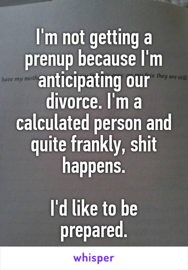 I'm not getting a prenup because I'm anticipating our divorce. I'm a calculated person and quite frankly, shit happens.  I'd like to be prepared.