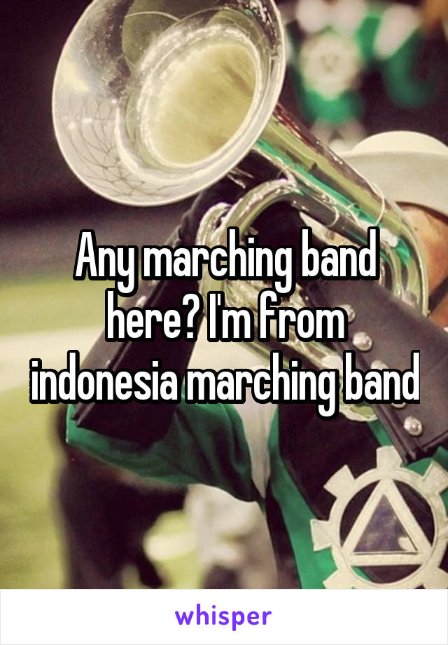 Any marching band here? I'm from indonesia marching band