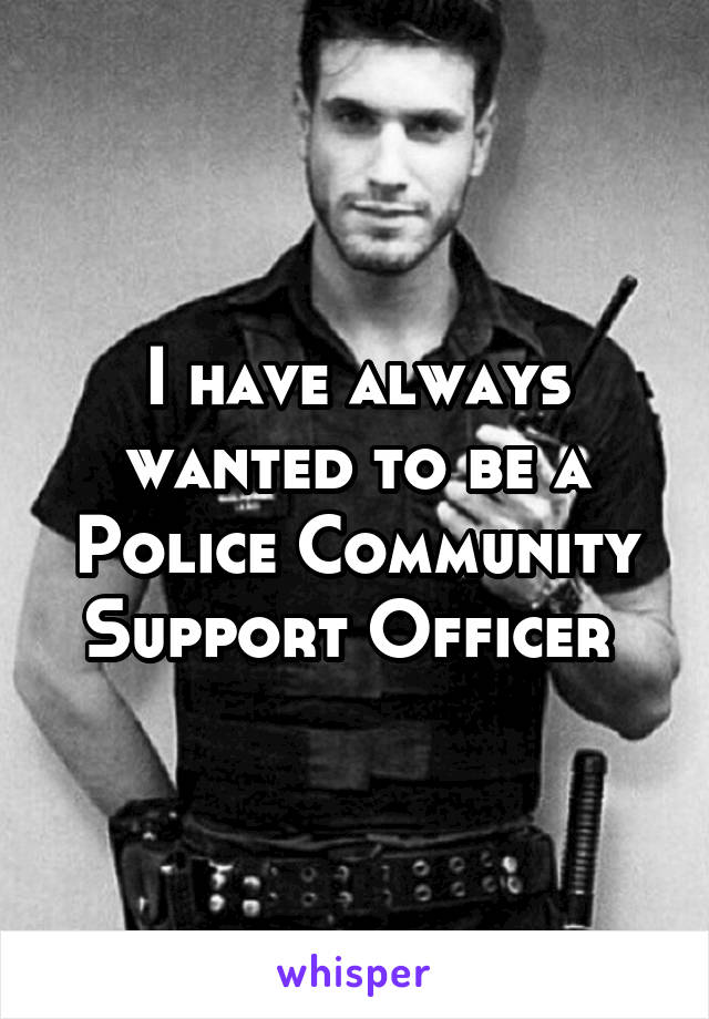 I have always wanted to be a Police Community Support Officer