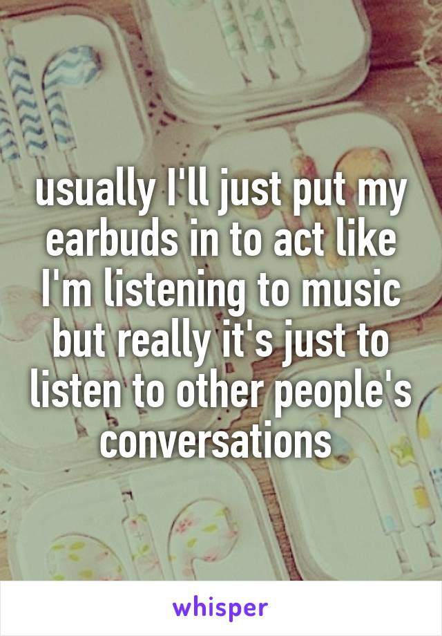 usually I'll just put my earbuds in to act like I'm listening to music but really it's just to listen to other people's conversations