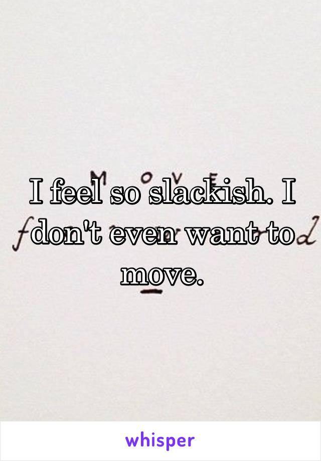 I feel so slackish. I don't even want to move.