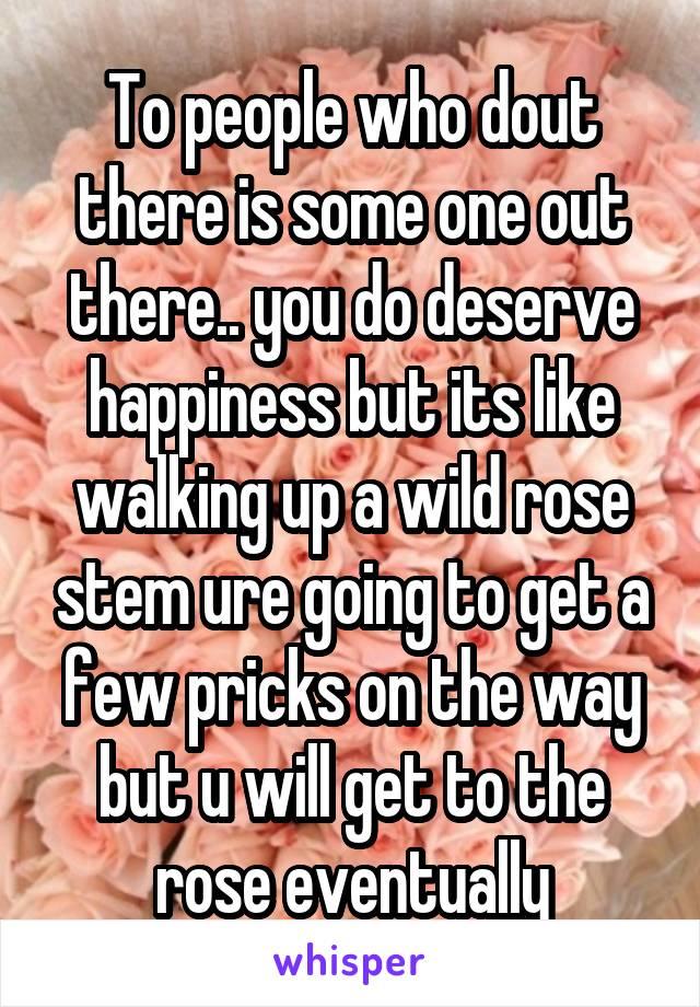 To people who dout there is some one out there.. you do deserve happiness but its like walking up a wild rose stem ure going to get a few pricks on the way but u will get to the rose eventually