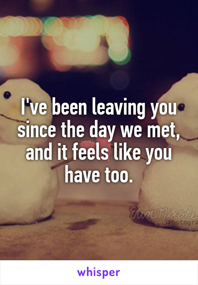 I've been leaving you since the day we met, and it feels like you have too.