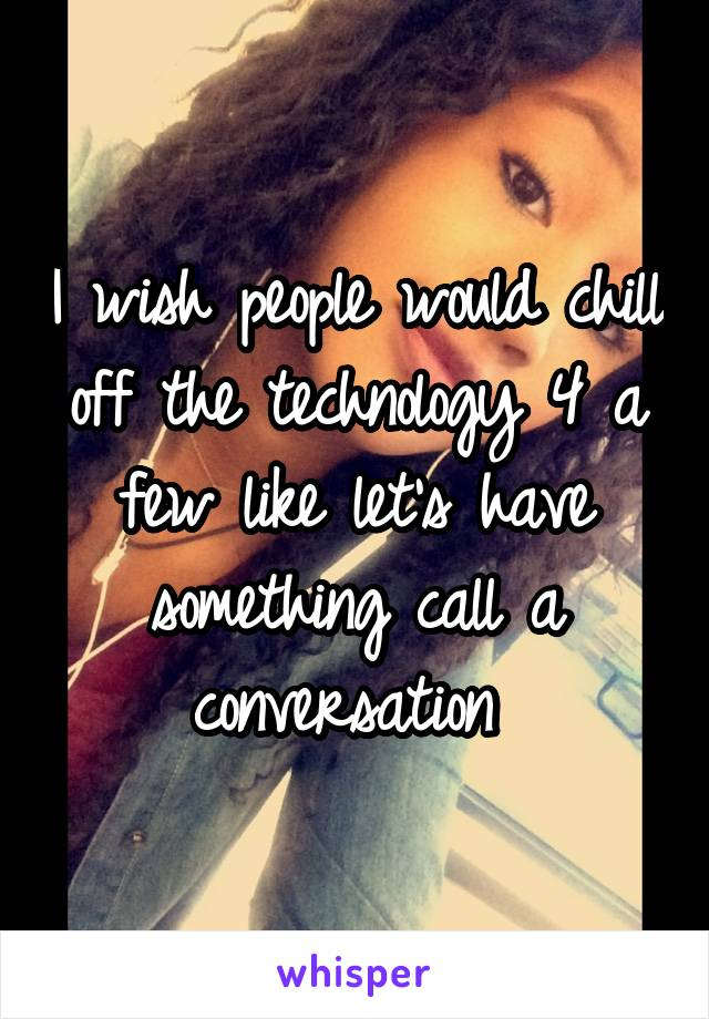 I wish people would chill off the technology 4 a few like let's have something call a conversation