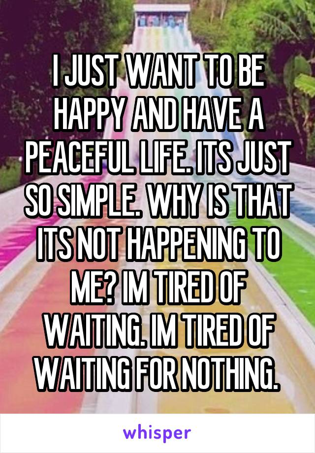 I JUST WANT TO BE HAPPY AND HAVE A PEACEFUL LIFE. ITS JUST SO SIMPLE. WHY IS THAT ITS NOT HAPPENING TO ME? IM TIRED OF WAITING. IM TIRED OF WAITING FOR NOTHING.