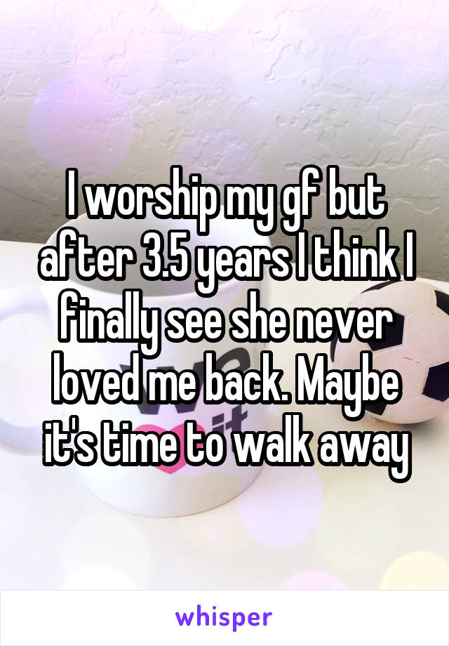 I worship my gf but after 3.5 years I think I finally see she never loved me back. Maybe it's time to walk away