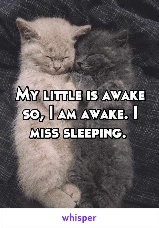My little is awake so, I am awake. I miss sleeping.