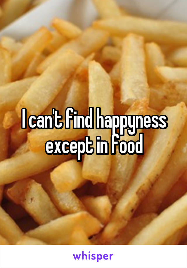 I can't find happyness except in food