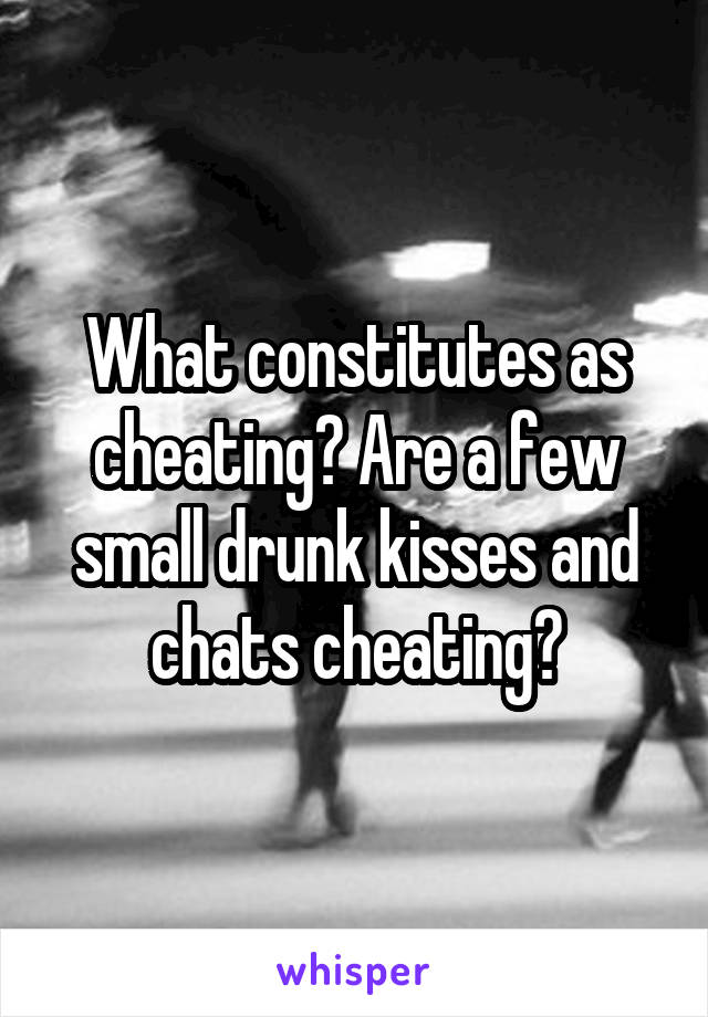 What constitutes as cheating? Are a few small drunk kisses and chats cheating?