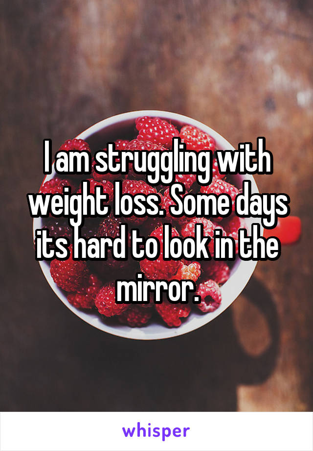 I am struggling with weight loss. Some days its hard to look in the mirror.