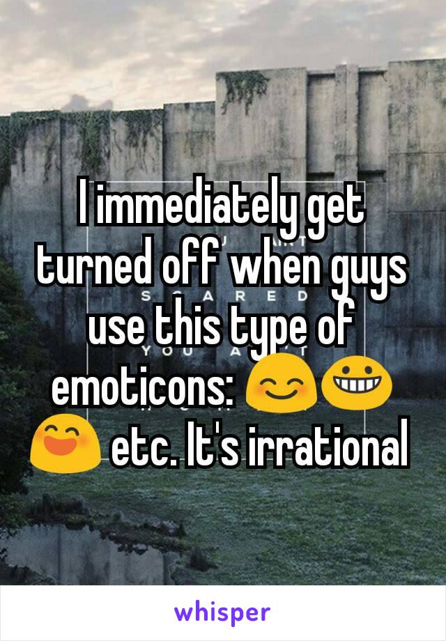 I immediately get turned off when guys use this type of emoticons: 😊😀😄 etc. It's irrational