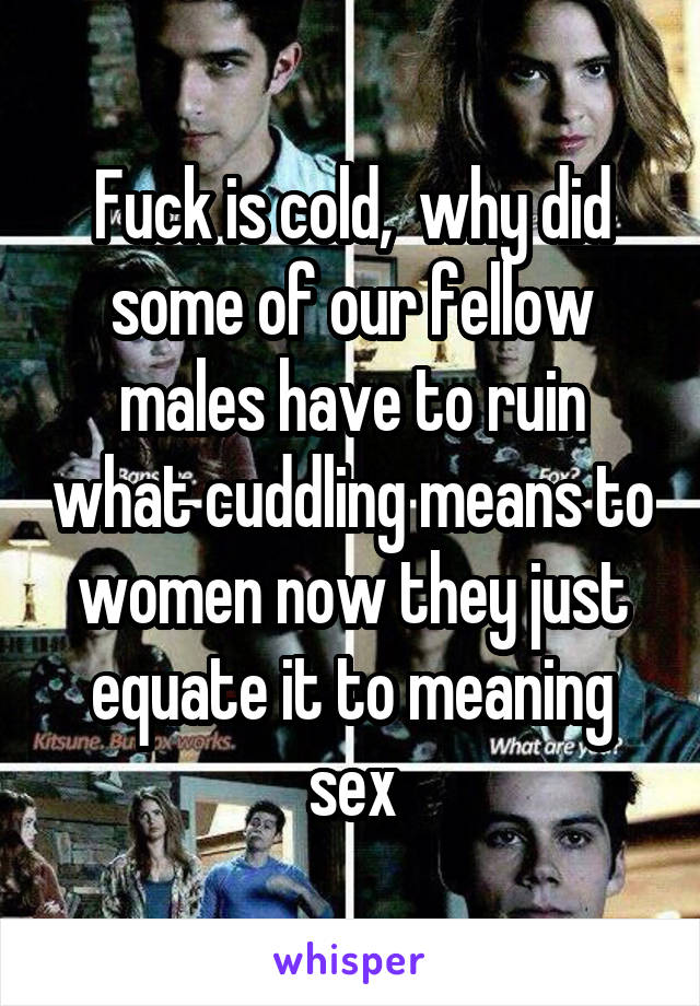 Fuck is cold,  why did some of our fellow males have to ruin what cuddling means to women now they just equate it to meaning sex