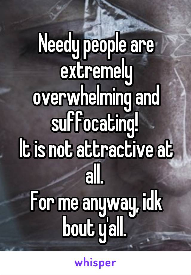Needy people are extremely overwhelming and suffocating!  It is not attractive at all.  For me anyway, idk bout y'all.