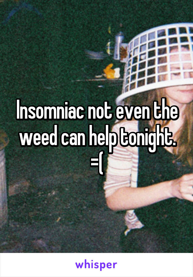 Insomniac not even the weed can help tonight. =(