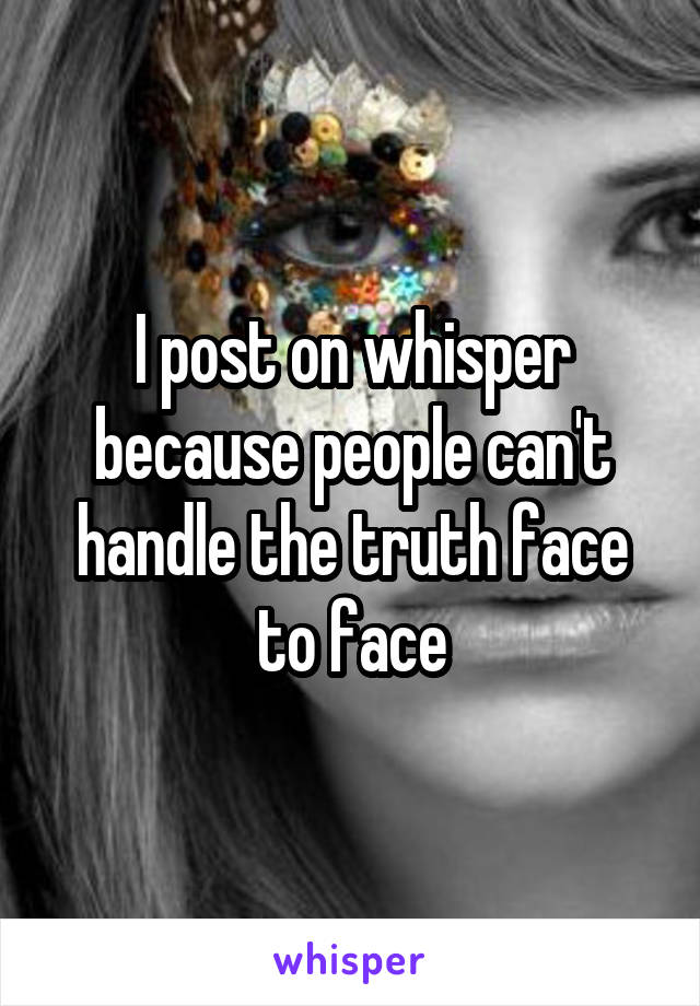 I post on whisper because people can't handle the truth face to face