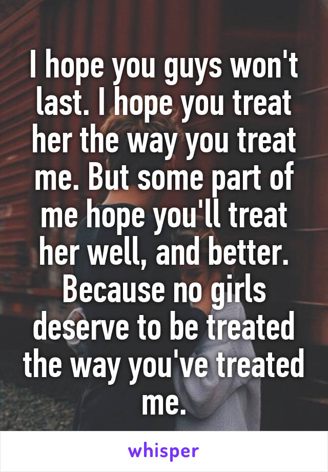 I hope you guys won't last. I hope you treat her the way you treat me. But some part of me hope you'll treat her well, and better. Because no girls deserve to be treated the way you've treated me.