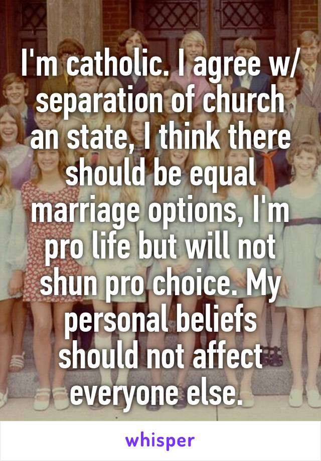 I'm catholic. I agree w/ separation of church an state, I think there should be equal marriage options, I'm pro life but will not shun pro choice. My personal beliefs should not affect everyone else.