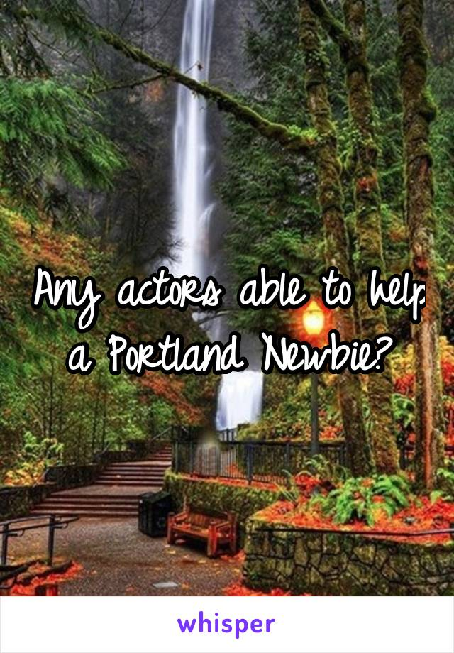 Any actors able to help a Portland Newbie?