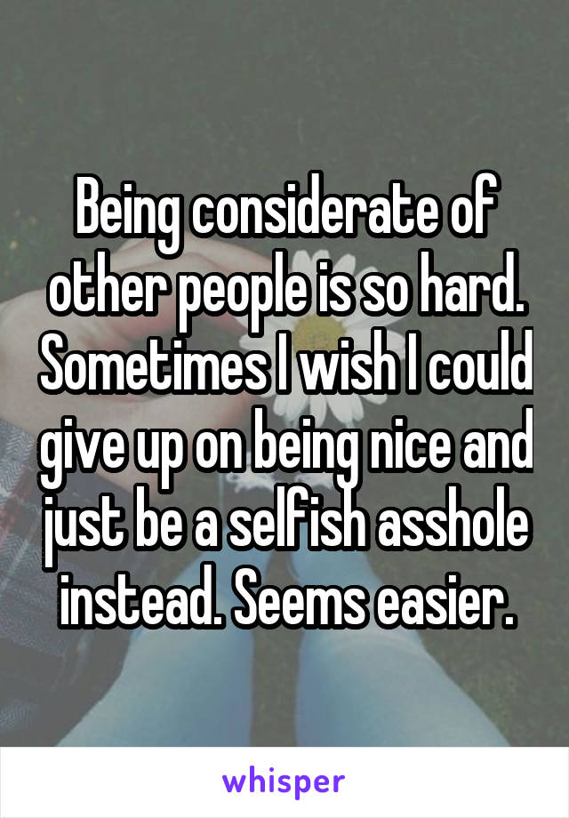 Being considerate of other people is so hard. Sometimes I wish I could give up on being nice and just be a selfish asshole instead. Seems easier.