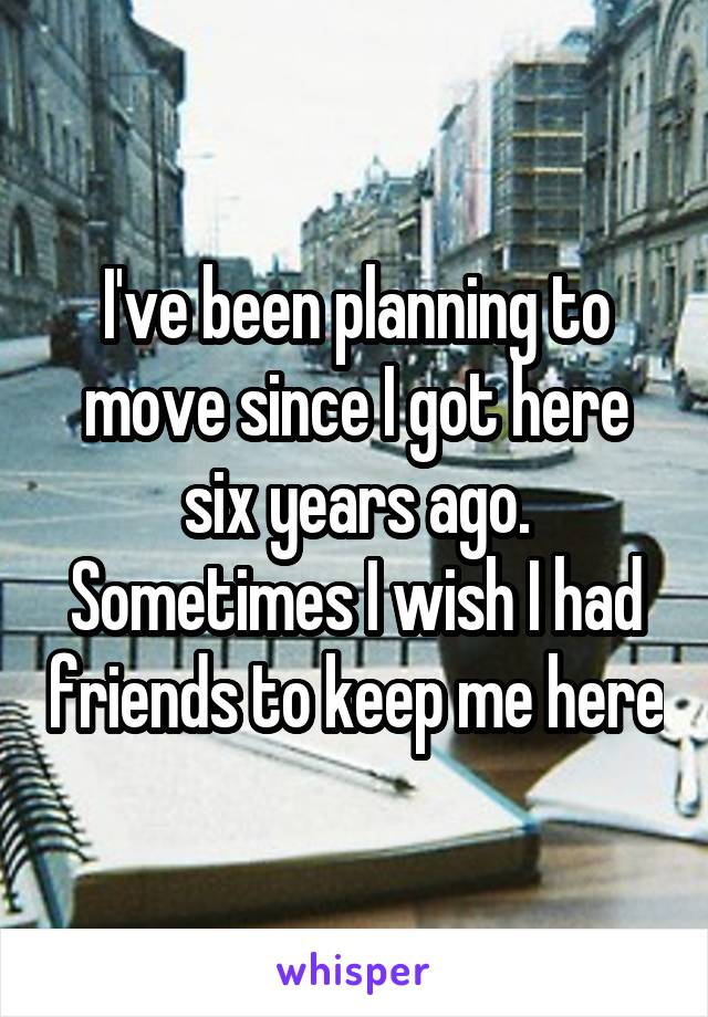 I've been planning to move since I got here six years ago. Sometimes I wish I had friends to keep me here