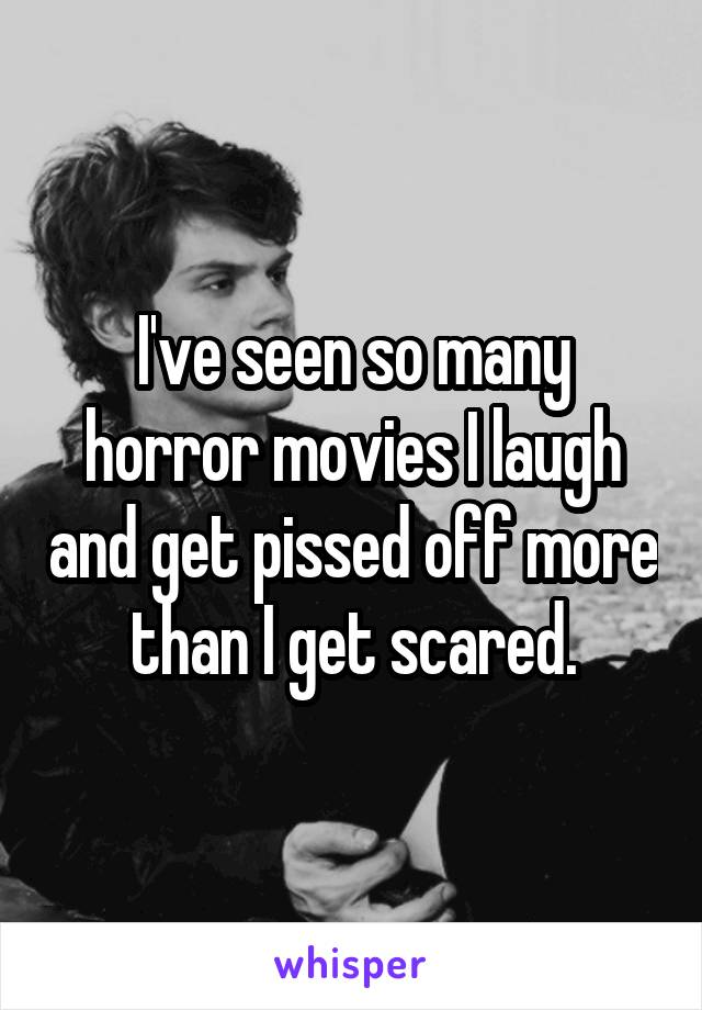 I've seen so many horror movies I laugh and get pissed off more than I get scared.