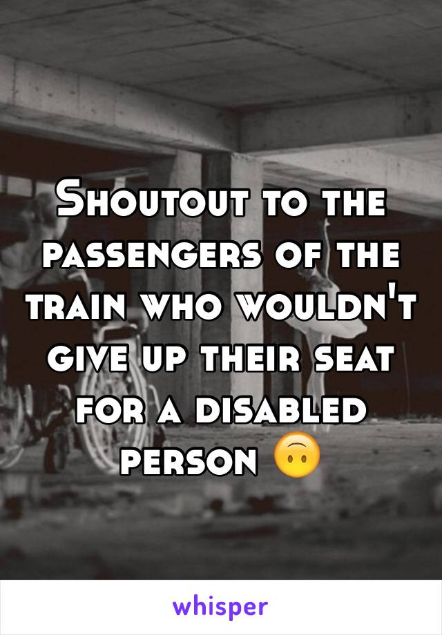 Shoutout to the passengers of the train who wouldn't give up their seat for a disabled person 🙃