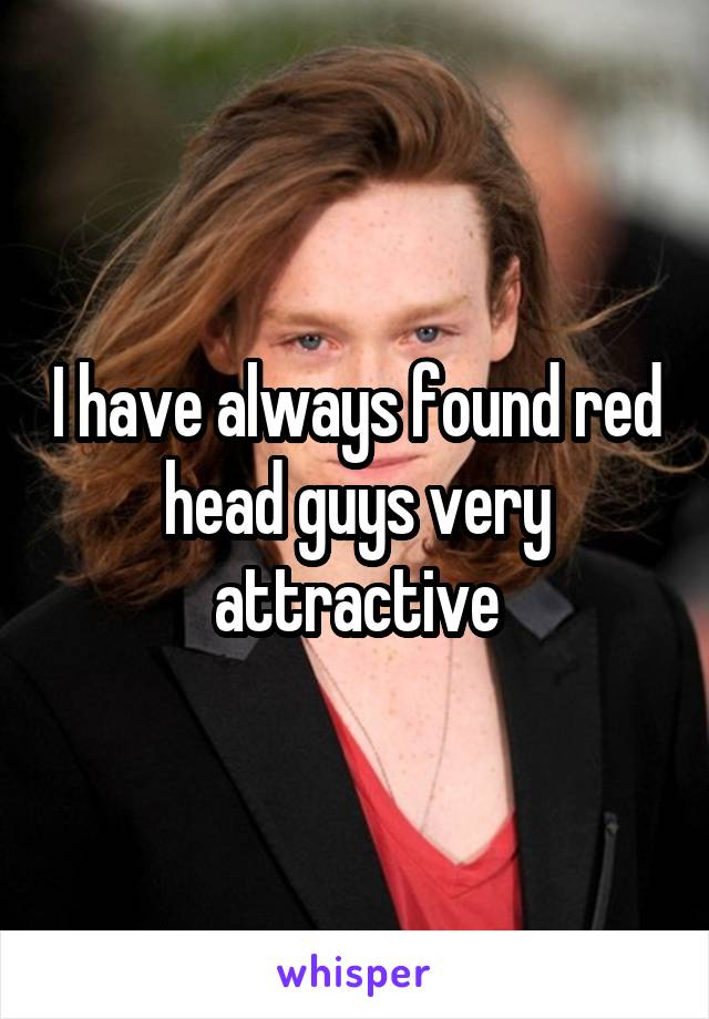 I have always found red head guys very attractive