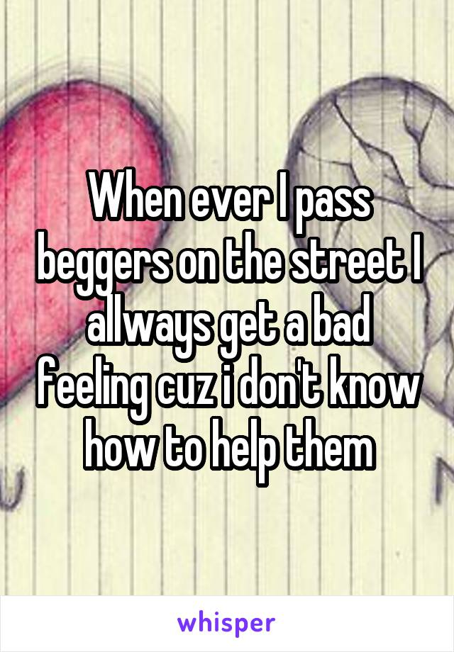 When ever I pass beggers on the street I allways get a bad feeling cuz i don't know how to help them