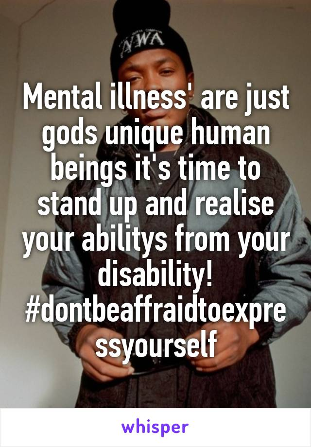 Mental illness' are just gods unique human beings it's time to stand up and realise your abilitys from your disability! #dontbeaffraidtoexpressyourself