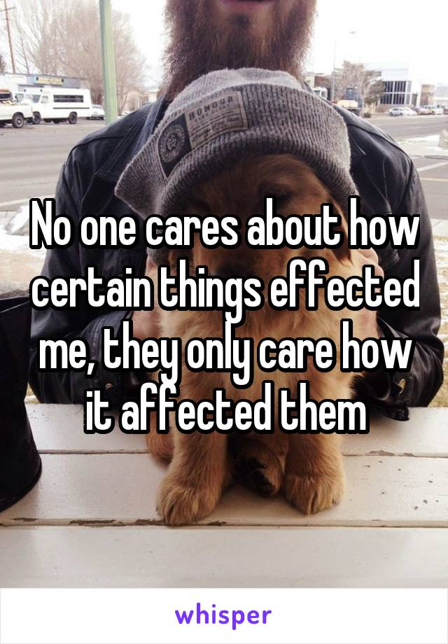 No one cares about how certain things effected me, they only care how it affected them