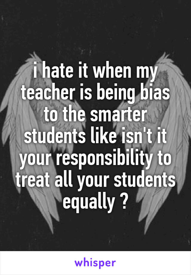 i hate it when my teacher is being bias to the smarter students like isn't it your responsibility to treat all your students equally ?