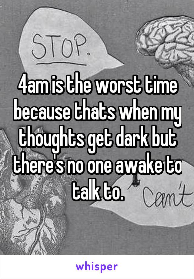4am is the worst time because thats when my thoughts get dark but there's no one awake to talk to.