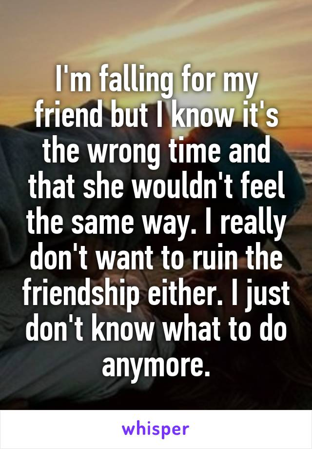 I'm falling for my friend but I know it's the wrong time and that she wouldn't feel the same way. I really don't want to ruin the friendship either. I just don't know what to do anymore.