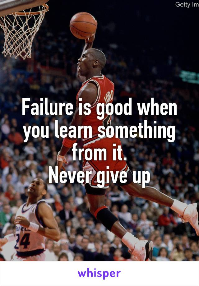Failure is good when you learn something from it. Never give up