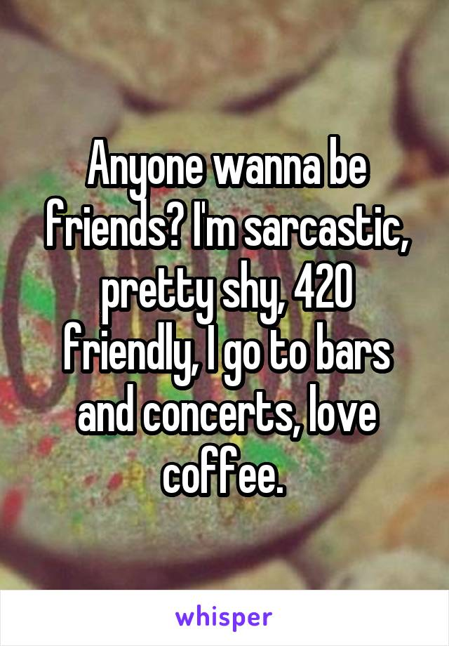 Anyone wanna be friends? I'm sarcastic, pretty shy, 420 friendly, I go to bars and concerts, love coffee.