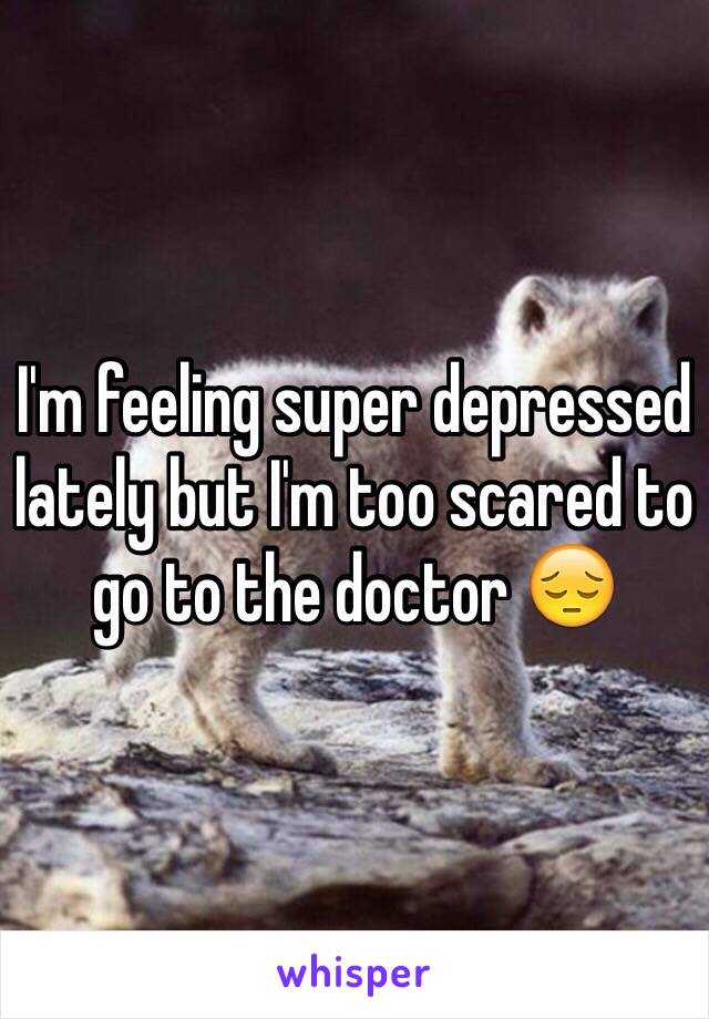 I'm feeling super depressed lately but I'm too scared to go to the doctor 😔