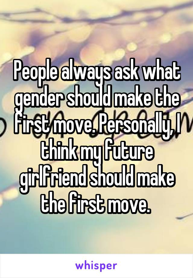 People always ask what gender should make the first move. Personally, I think my future girlfriend should make the first move.