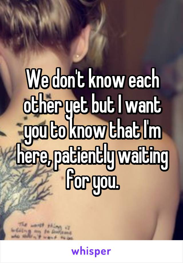 We don't know each other yet but I want you to know that I'm here, patiently waiting for you.