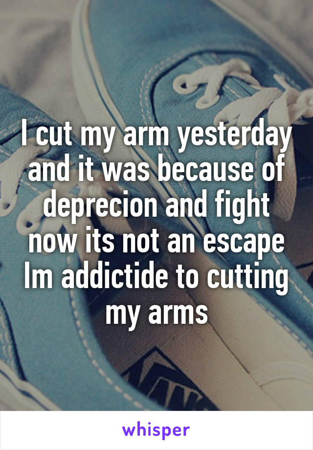 I cut my arm yesterday and it was because of deprecion and fight now its not an escape Im addictide to cutting my arms